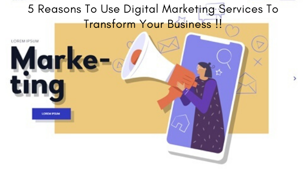 5 Reasons To Use Digital Marketing Services To Transform Your Business !!