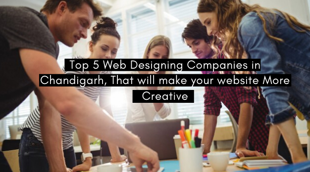 Top 5 Web Designing Companies in Chandigarh, That will make your website More Creative !